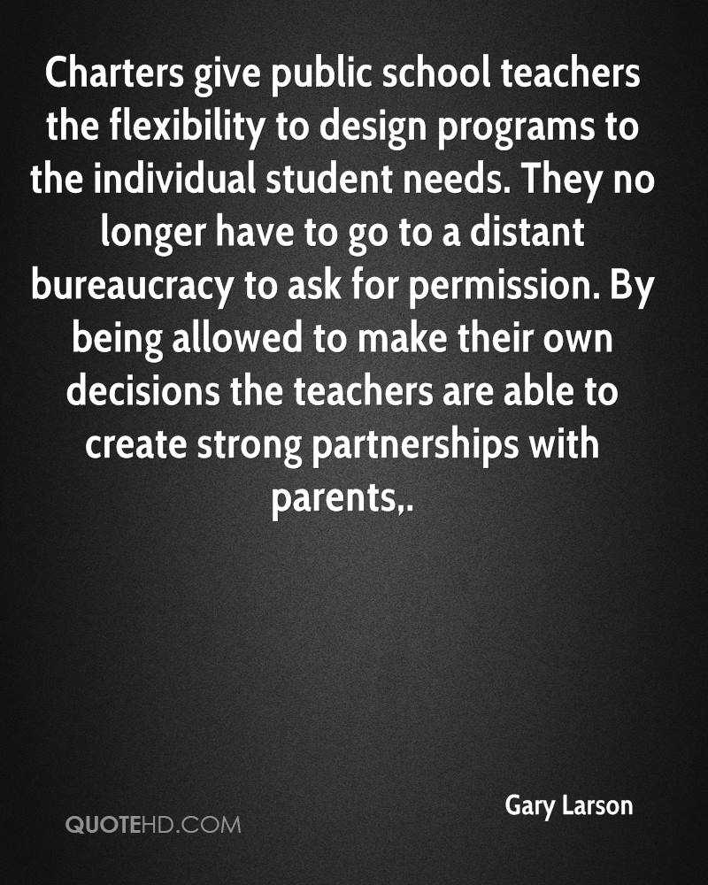 Charters give public school teachers the flexibility to design programs to the individual student needs. They no longer have to go to a distant bureaucracy to ask for permission. By being allowed to make their own decisions the teachers are able to create strong partnerships with parents.