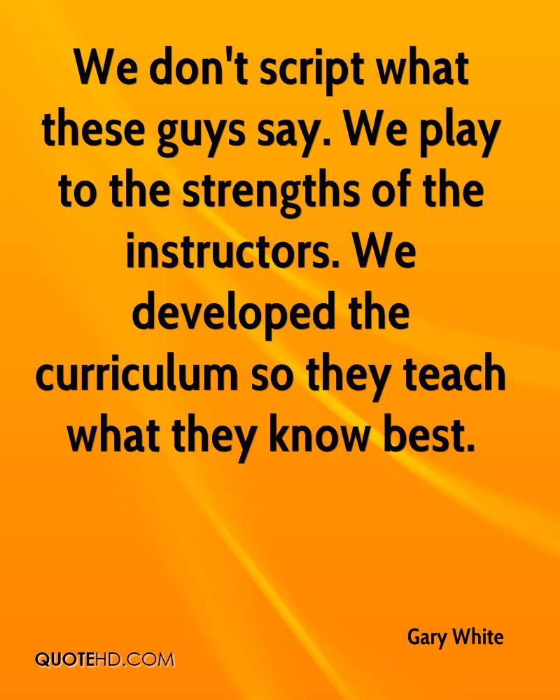 We don't script what these guys say. We play to the strengths of the instructors. We developed the curriculum so they teach what they know best.
