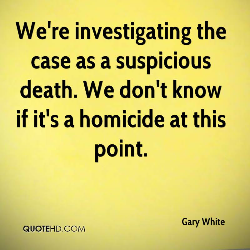We're investigating the case as a suspicious death. We don't know if it's a homicide at this point.