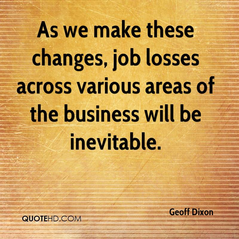 As we make these changes, job losses across various areas of the business will be inevitable.