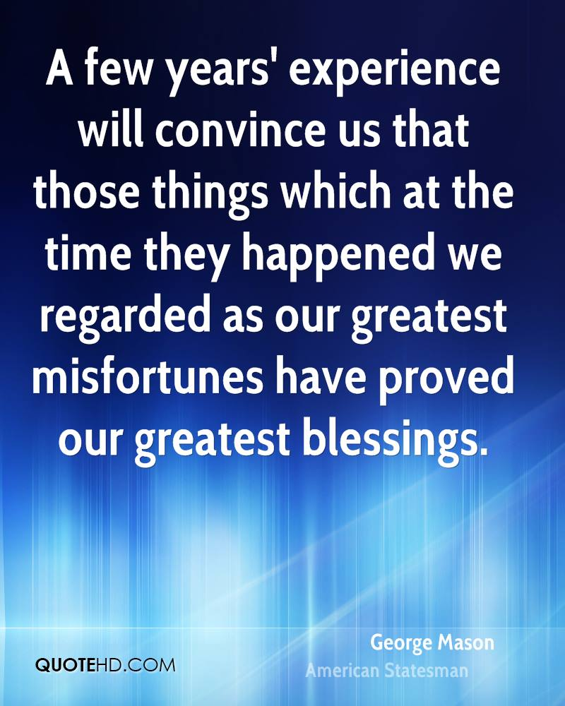 A few years' experience will convince us that those things which at the time they happened we regarded as our greatest misfortunes have proved our greatest blessings.
