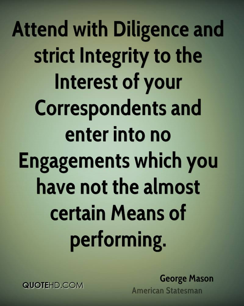 Attend with Diligence and strict Integrity to the Interest of your Correspondents and enter into no Engagements which you have not the almost certain Means of performing.