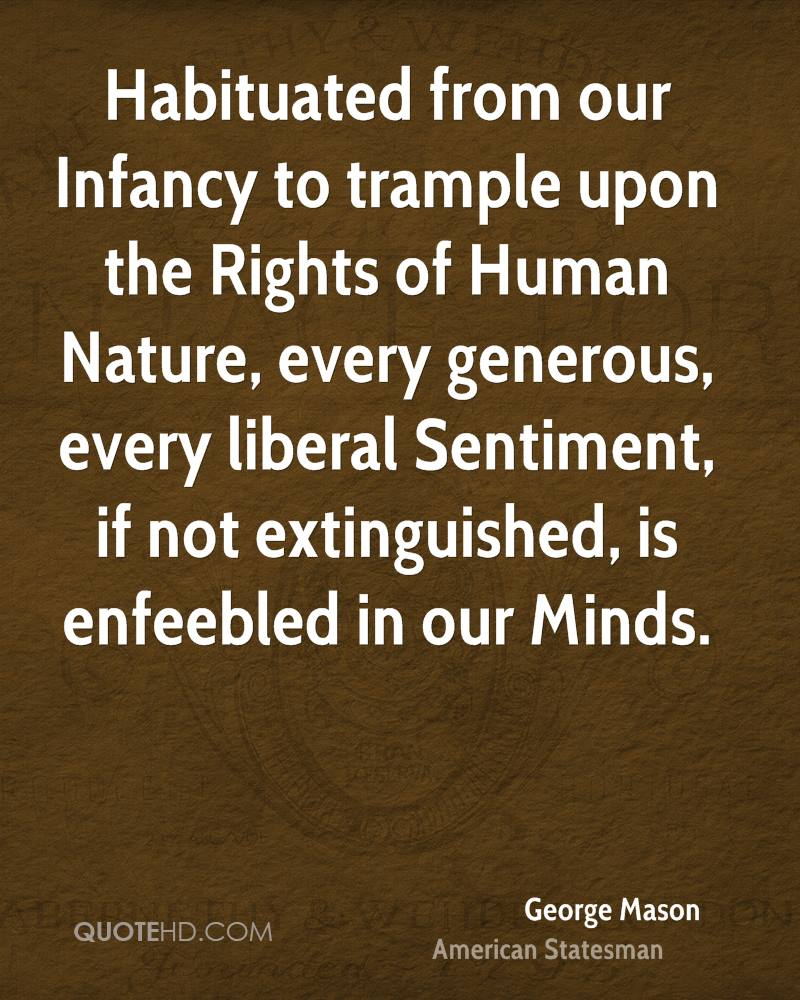 Habituated from our Infancy to trample upon the Rights of Human Nature, every generous, every liberal Sentiment, if not extinguished, is enfeebled in our Minds.
