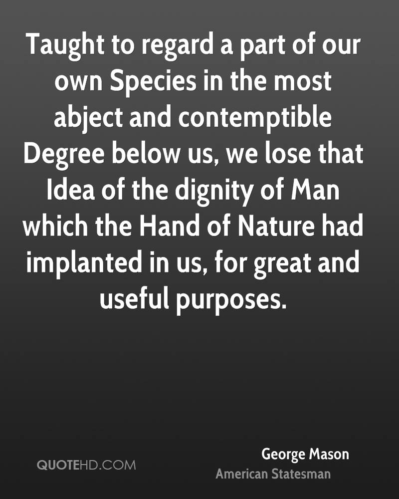 Taught to regard a part of our own Species in the most abject and contemptible Degree below us, we lose that Idea of the dignity of Man which the Hand of Nature had implanted in us, for great and useful purposes.