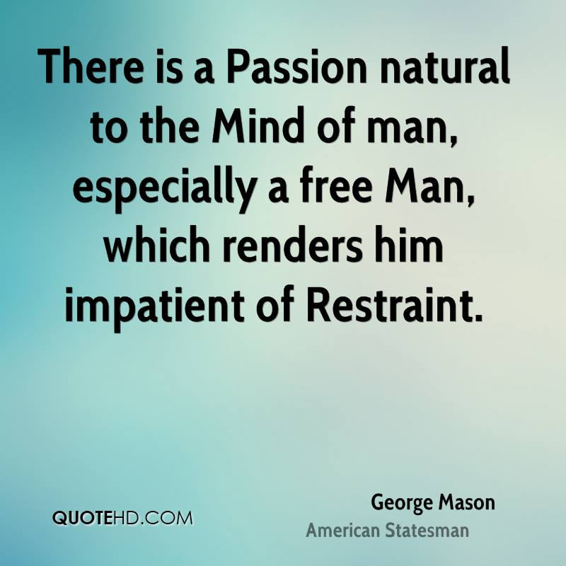 There is a Passion natural to the Mind of man, especially a free Man, which renders him impatient of Restraint.