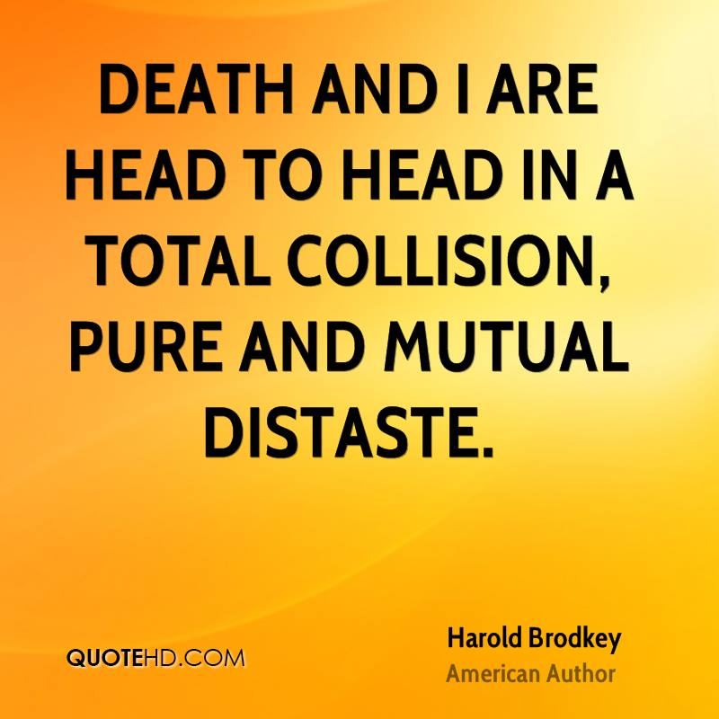 Death and I are head to head in a total collision, pure and mutual distaste.