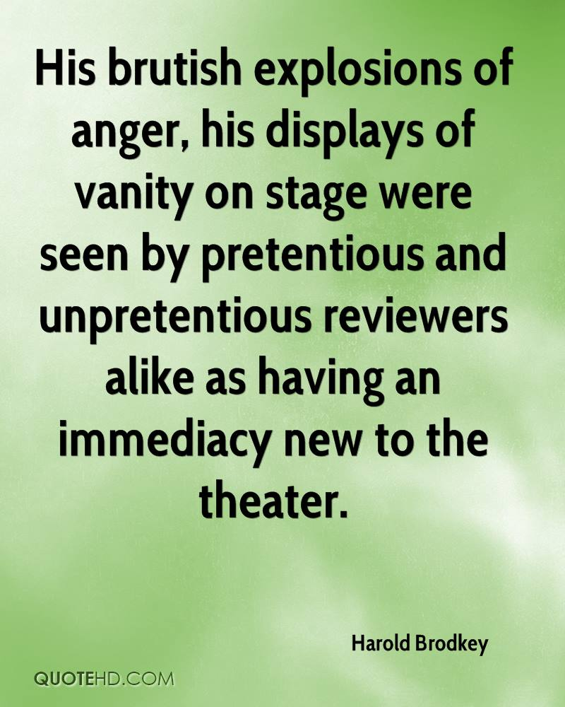 His brutish explosions of anger, his displays of vanity on stage were seen by pretentious and unpretentious reviewers alike as having an immediacy new to the theater.