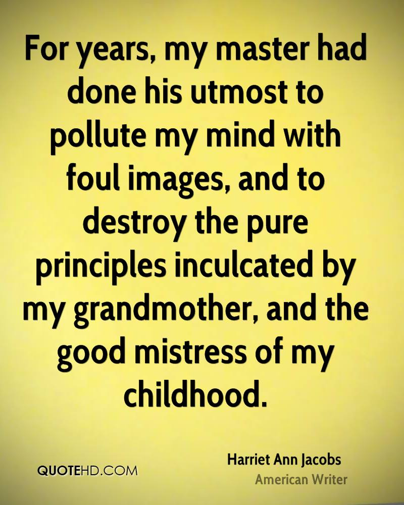 For years, my master had done his utmost to pollute my mind with foul images, and to destroy the pure principles inculcated by my grandmother, and the good mistress of my childhood.