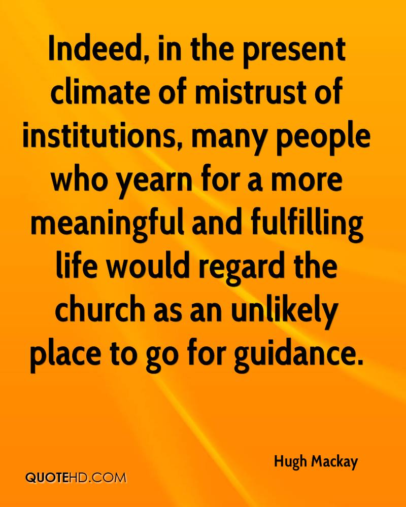 Indeed, in the present climate of mistrust of institutions, many people who yearn for a more meaningful and fulfilling life would regard the church as an unlikely place to go for guidance.