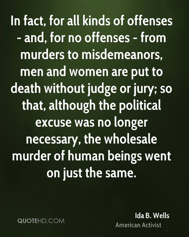 In fact, for all kinds of offenses - and, for no offenses - from murders to misdemeanors, men and women are put to death without judge or jury; so that, although the political excuse was no longer necessary, the wholesale murder of human beings went on just the same.