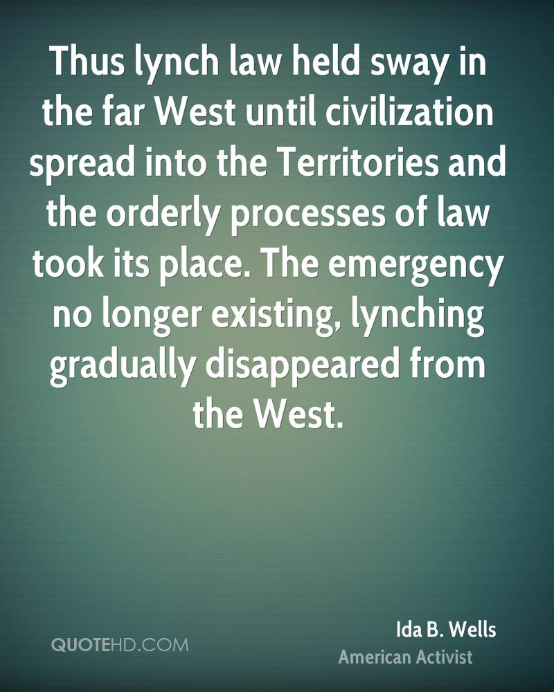 Thus lynch law held sway in the far West until civilization spread into the Territories and the orderly processes of law took its place. The emergency no longer existing, lynching gradually disappeared from the West.