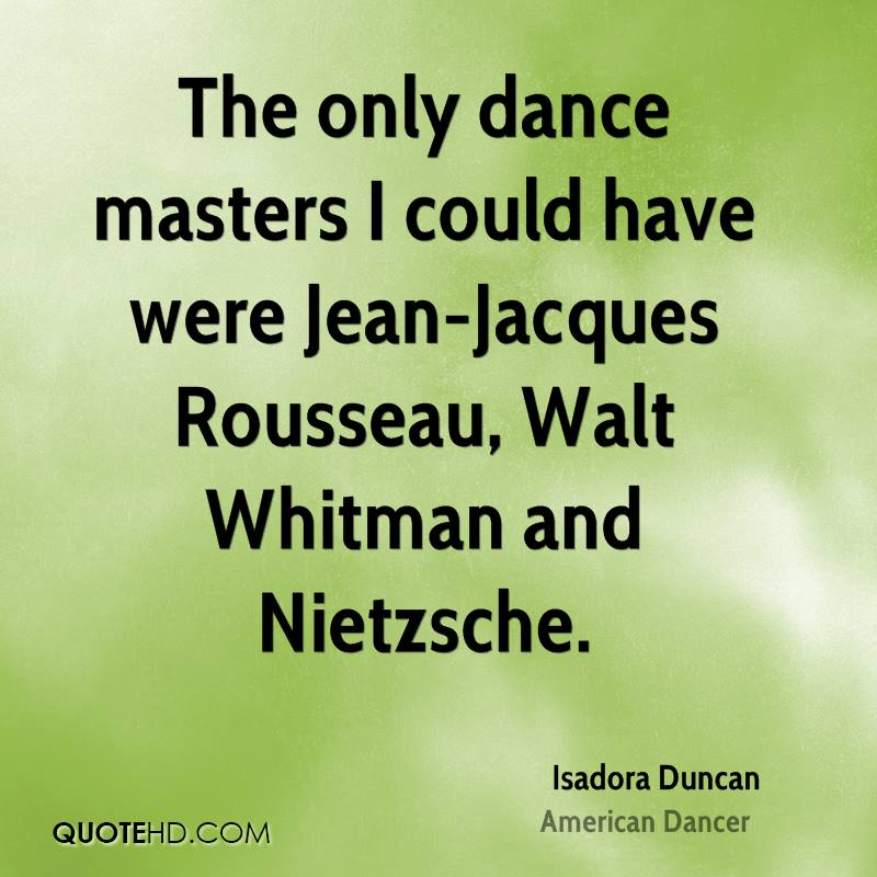 The only dance masters I could have were Jean-Jacques Rousseau, Walt Whitman and Nietzsche.