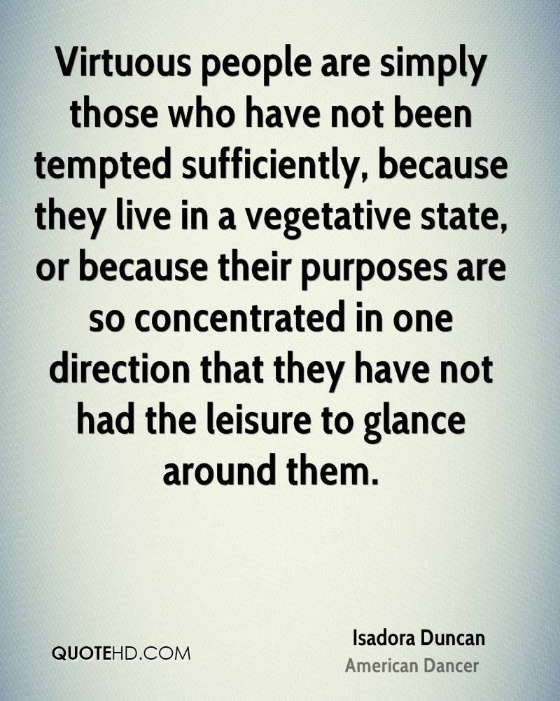 Virtuous people are simply those who have not been tempted sufficiently, because they live in a vegetative state, or because their purposes are so concentrated in one direction that they have not had the leisure to glance around them.