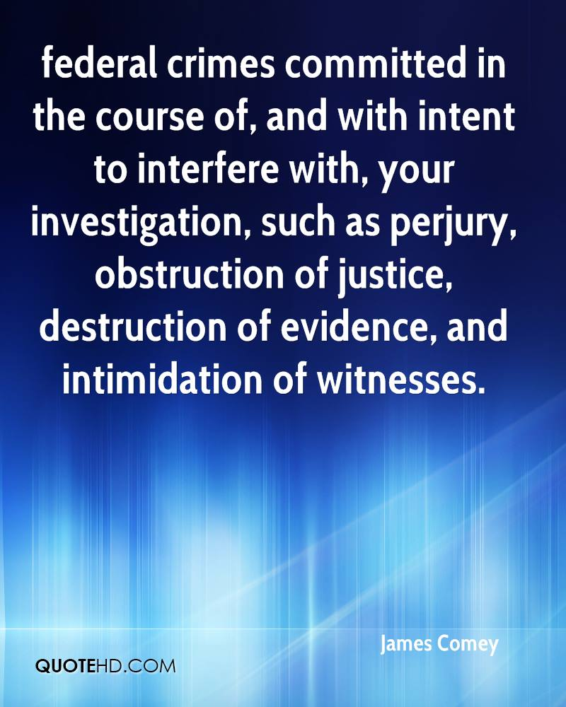 federal crimes committed in the course of, and with intent to interfere with, your investigation, such as perjury, obstruction of justice, destruction of evidence, and intimidation of witnesses.