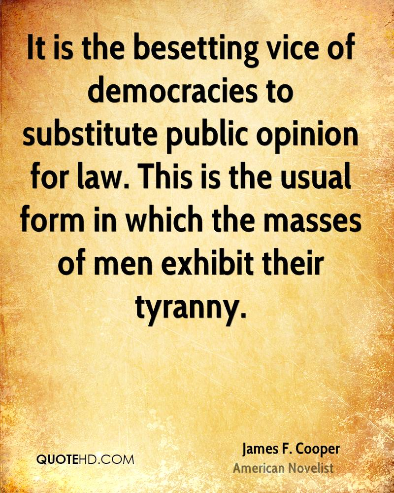 It is the besetting vice of democracies to substitute public opinion for law. This is the usual form in which the masses of men exhibit their tyranny.