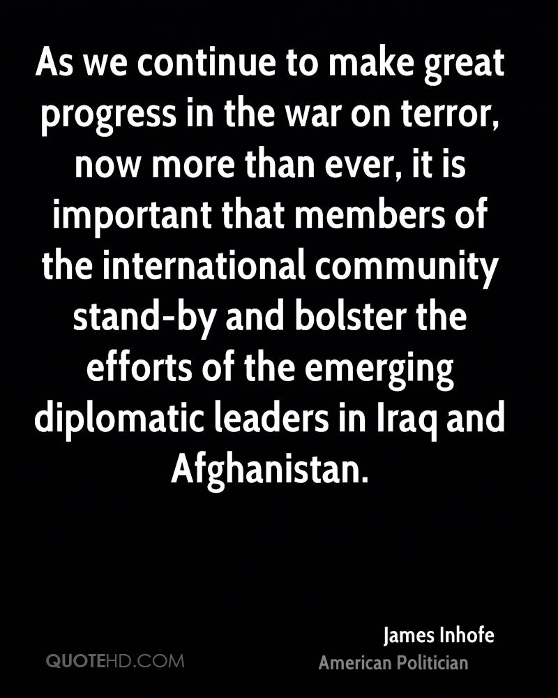 As we continue to make great progress in the war on terror, now more than ever, it is important that members of the international community stand-by and bolster the efforts of the emerging diplomatic leaders in Iraq and Afghanistan.