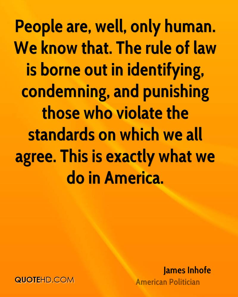 People are, well, only human. We know that. The rule of law is borne out in identifying, condemning, and punishing those who violate the standards on which we all agree. This is exactly what we do in America.