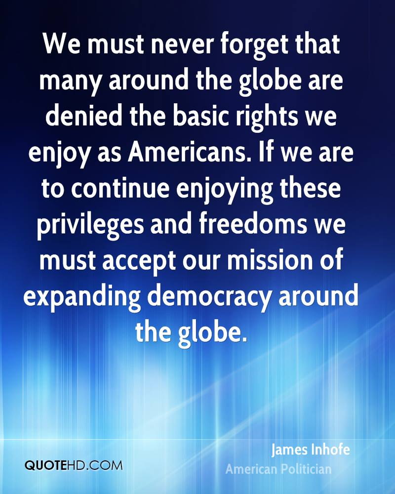 We must never forget that many around the globe are denied the basic rights we enjoy as Americans. If we are to continue enjoying these privileges and freedoms we must accept our mission of expanding democracy around the globe.