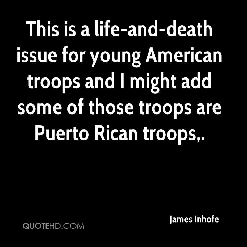This is a life-and-death issue for young American troops and I might add some of those troops are Puerto Rican troops.