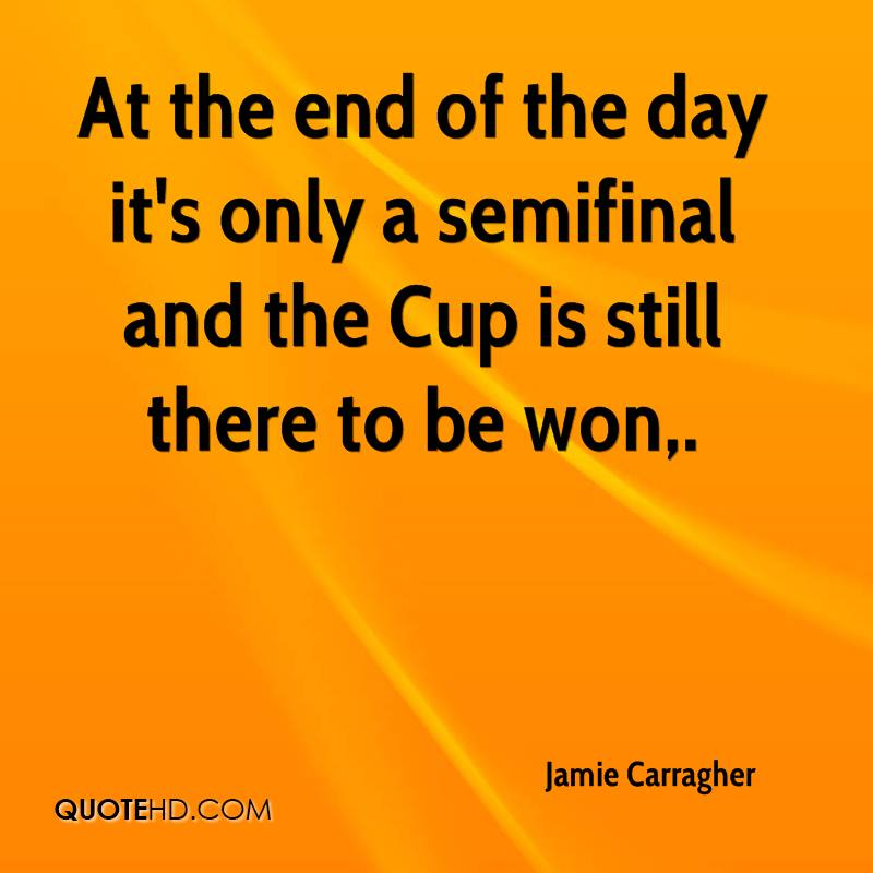 At the end of the day it's only a semifinal and the Cup is still there to be won.