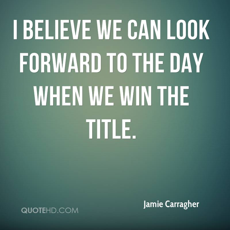 I believe we can look forward to the day when we win the title.