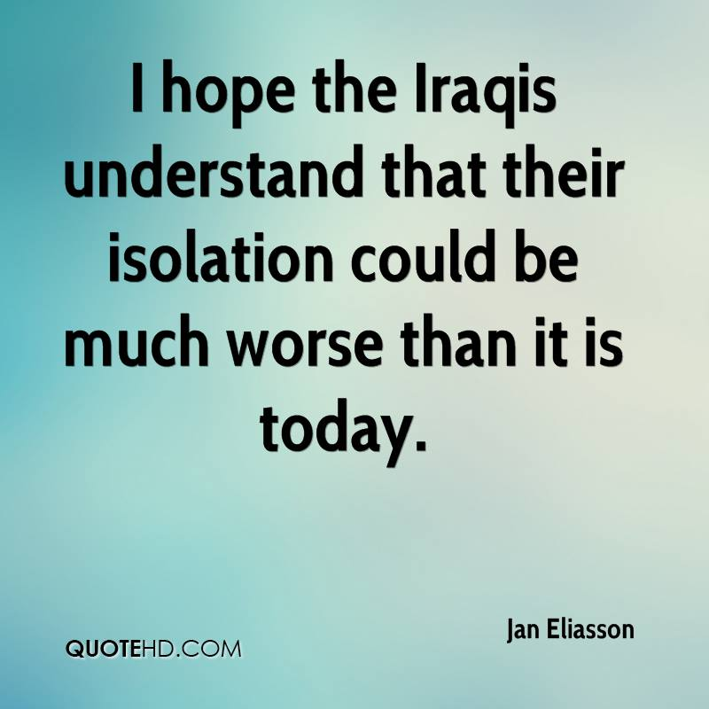 I hope the Iraqis understand that their isolation could be much worse than it is today.
