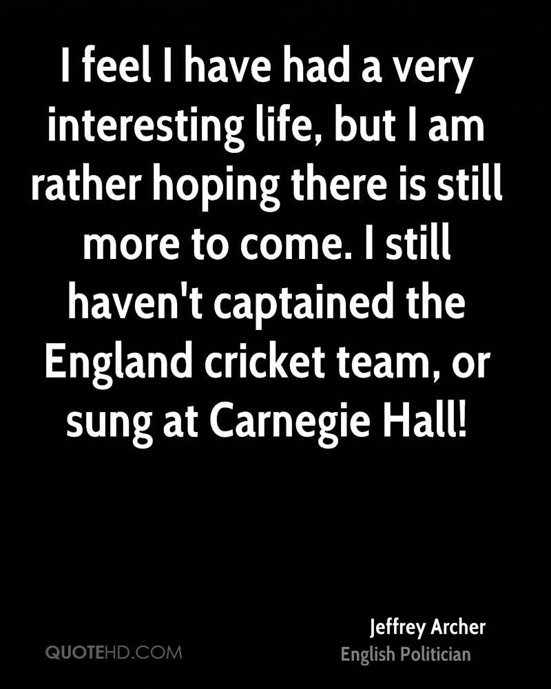 I feel I have had a very interesting life, but I am rather hoping there is still more to come. I still haven't captained the England cricket team, or sung at Carnegie Hall!