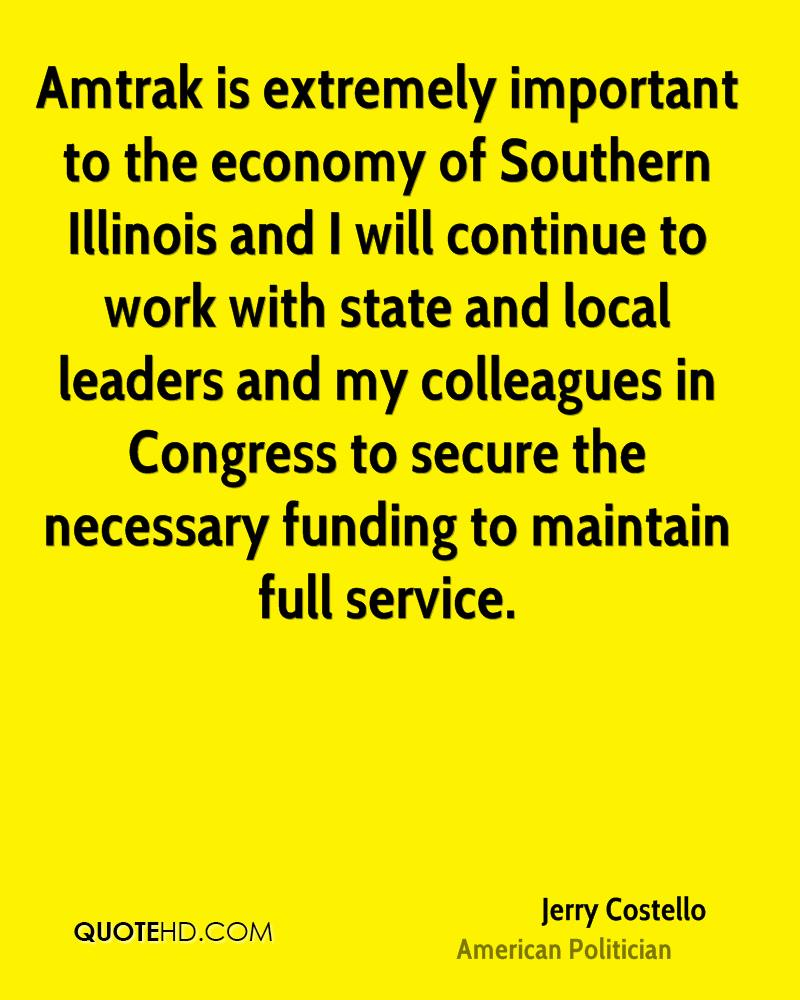 Amtrak is extremely important to the economy of Southern Illinois and I will continue to work with state and local leaders and my colleagues in Congress to secure the necessary funding to maintain full service.
