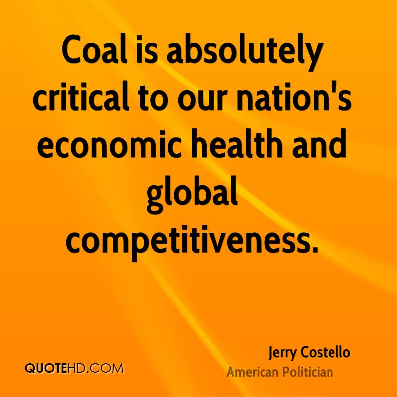 Coal is absolutely critical to our nation's economic health and global competitiveness.