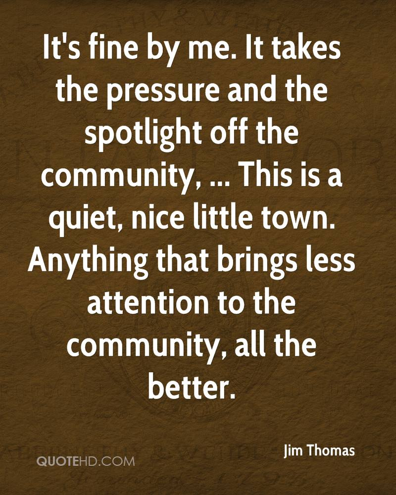 It's fine by me. It takes the pressure and the spotlight off the community, ... This is a quiet, nice little town. Anything that brings less attention to the community, all the better.