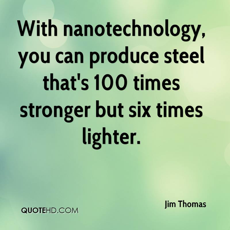 With nanotechnology, you can produce steel that's 100 times stronger but six times lighter.