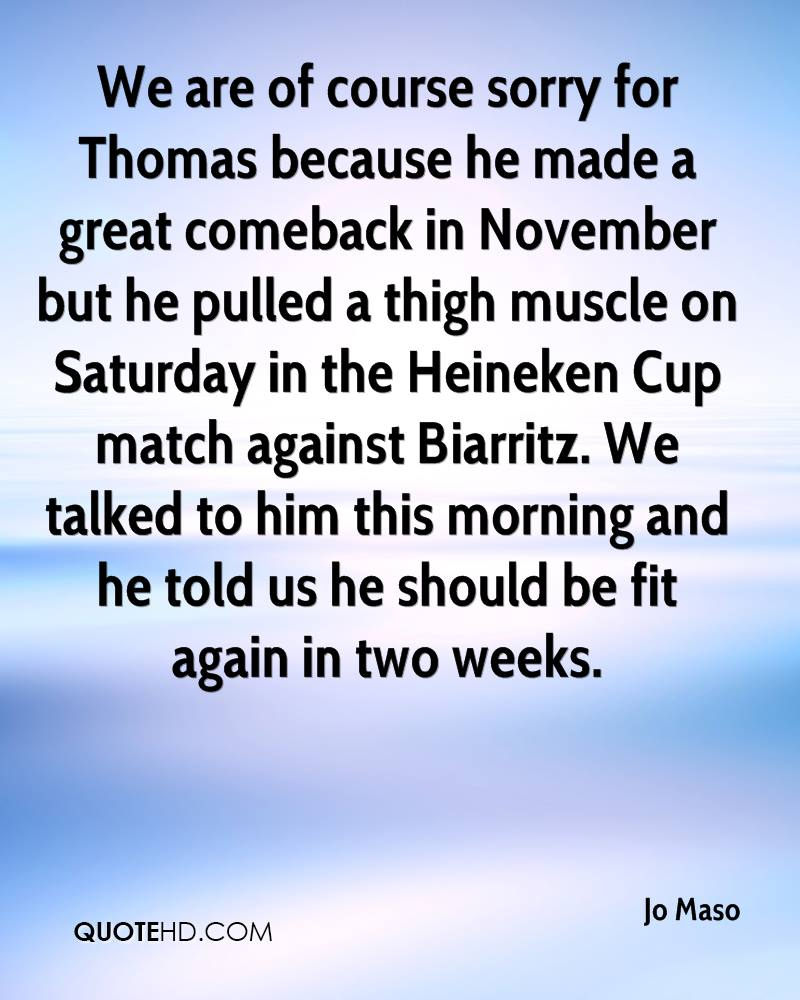 We are of course sorry for Thomas because he made a great comeback in November but he pulled a thigh muscle on Saturday in the Heineken Cup match against Biarritz. We talked to him this morning and he told us he should be fit again in two weeks.