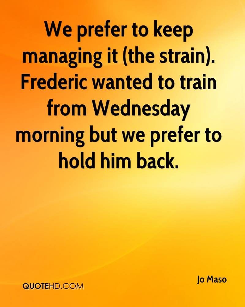 We prefer to keep managing it (the strain). Frederic wanted to train from Wednesday morning but we prefer to hold him back.