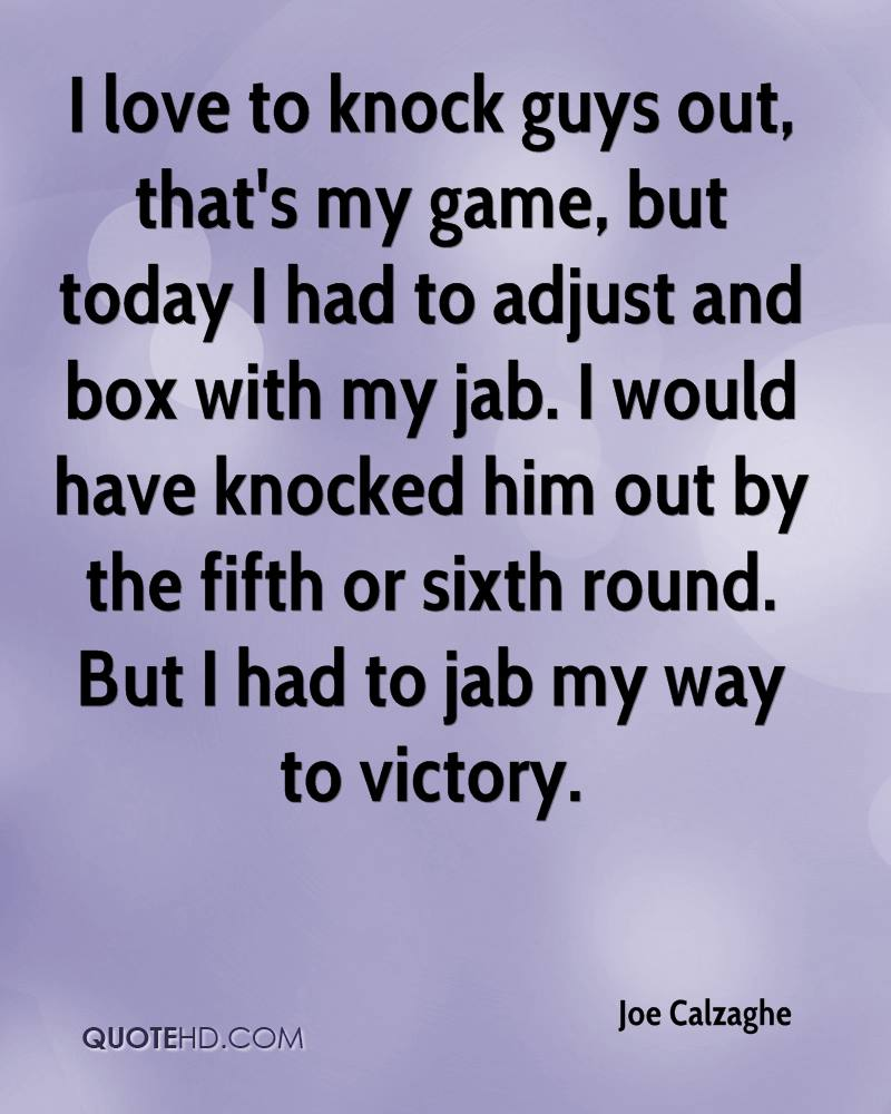 I love to knock guys out, that's my game, but today I had to adjust and box with my jab. I would have knocked him out by the fifth or sixth round. But I had to jab my way to victory.