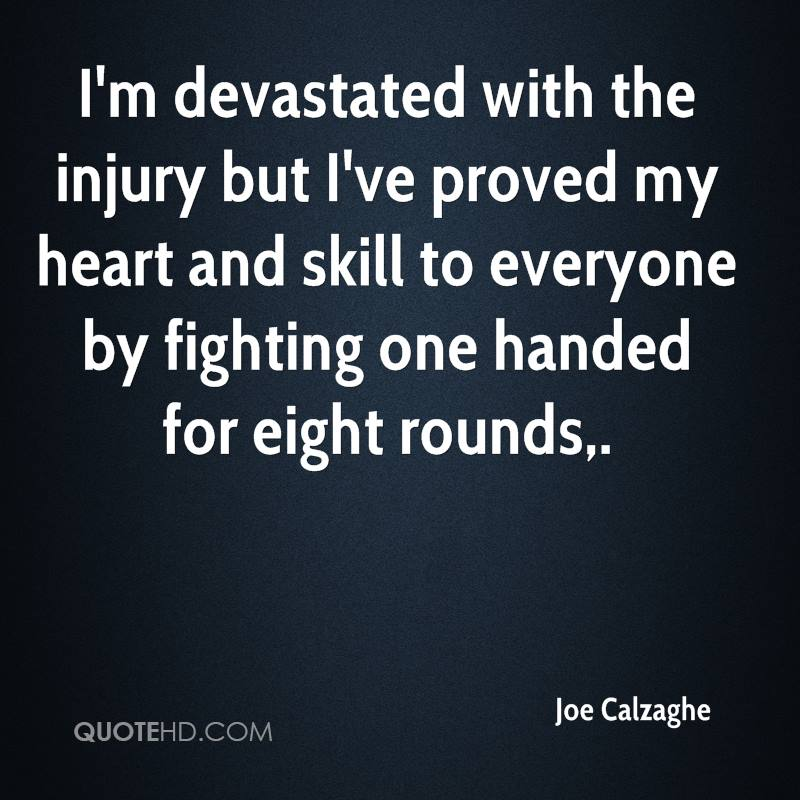 I'm devastated with the injury but I've proved my heart and skill to everyone by fighting one handed for eight rounds.