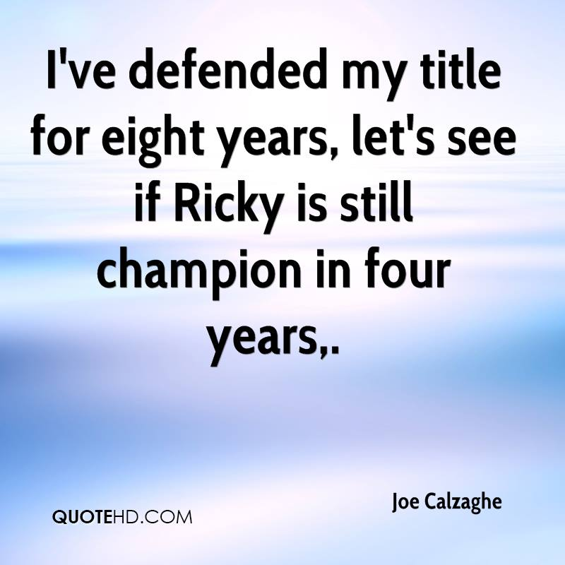 I've defended my title for eight years, let's see if Ricky is still champion in four years.