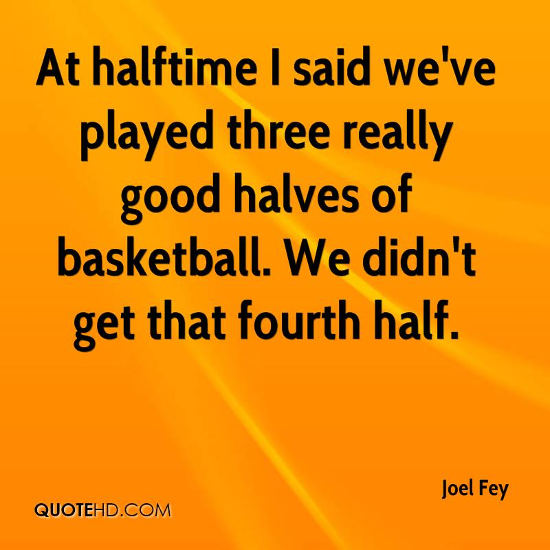 At halftime I said we've played three really good halves of basketball. We didn't get that fourth half.