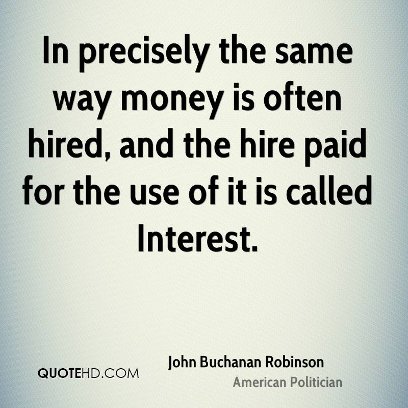 In precisely the same way money is often hired, and the hire paid for the use of it is called Interest.