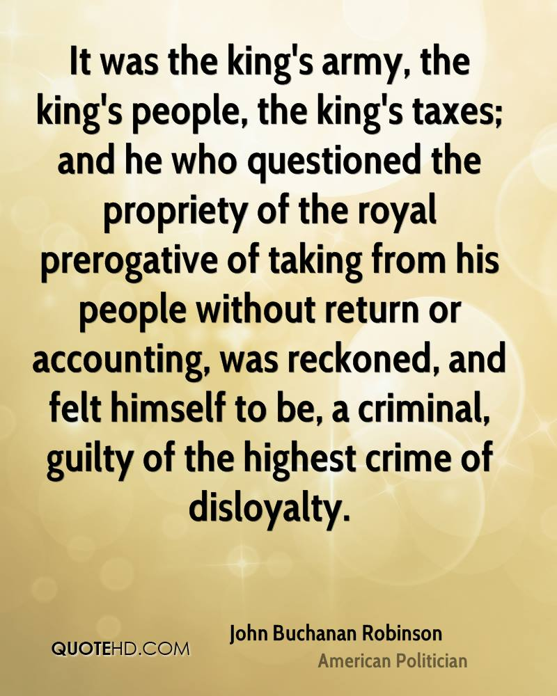It was the king's army, the king's people, the king's taxes; and he who questioned the propriety of the royal prerogative of taking from his people without return or accounting, was reckoned, and felt himself to be, a criminal, guilty of the highest crime of disloyalty.