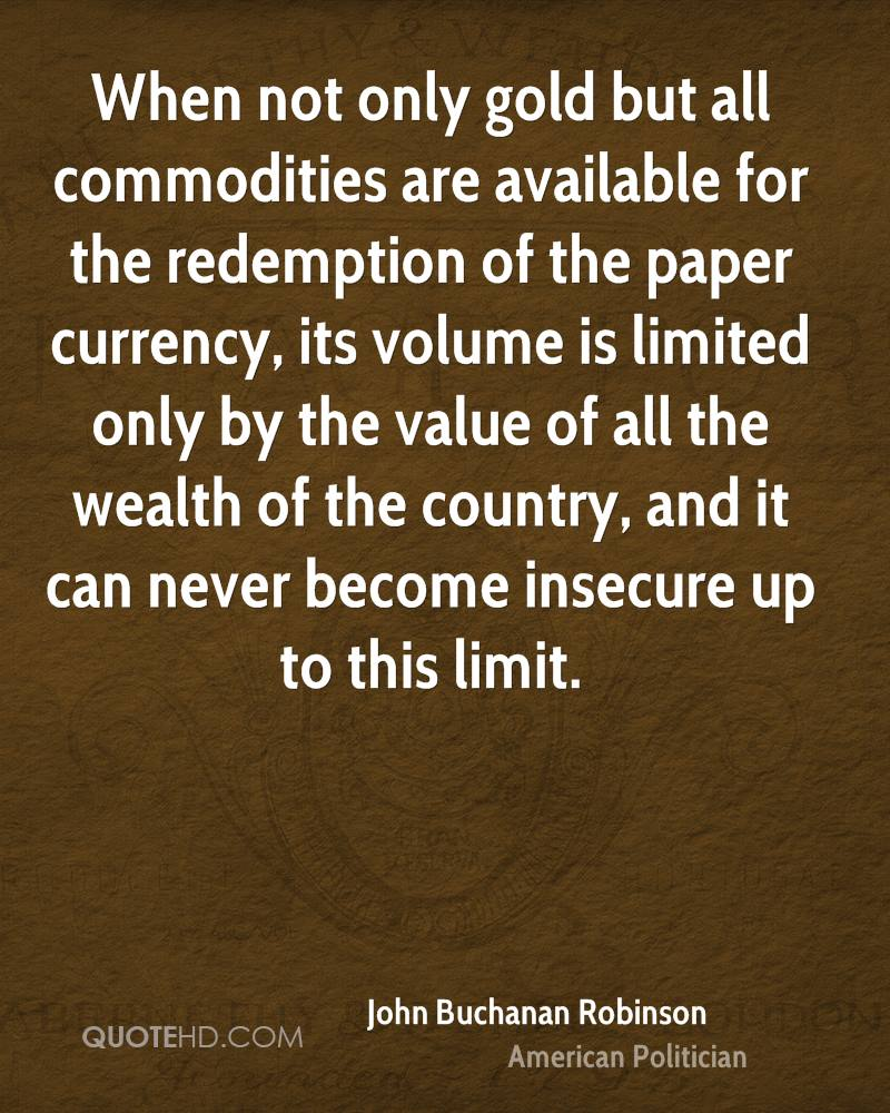 When not only gold but all commodities are available for the redemption of the paper currency, its volume is limited only by the value of all the wealth of the country, and it can never become insecure up to this limit.
