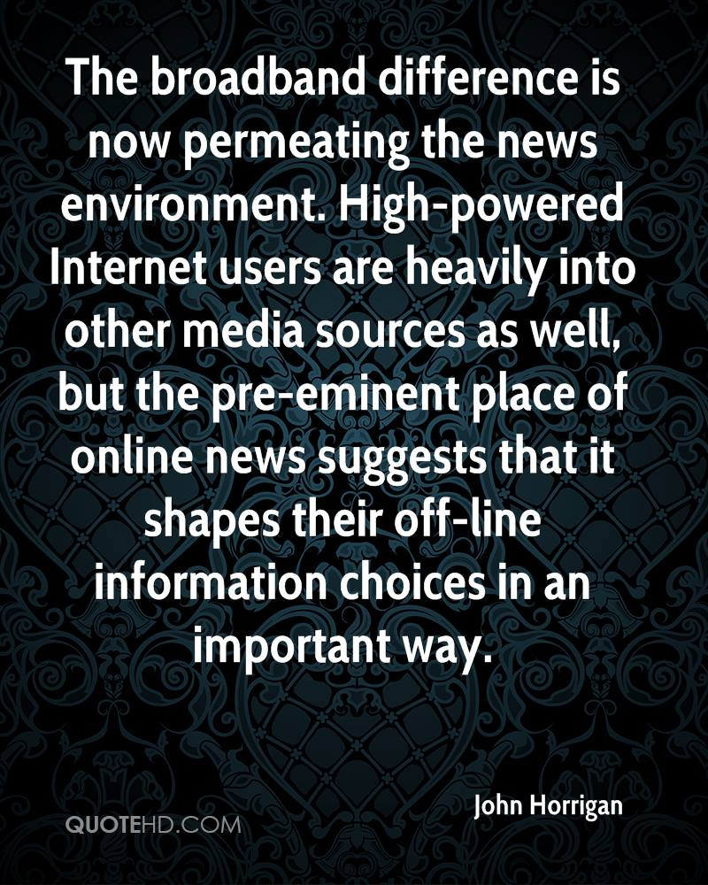 The broadband difference is now permeating the news environment. High-powered Internet users are heavily into other media sources as well, but the pre-eminent place of online news suggests that it shapes their off-line information choices in an important way.