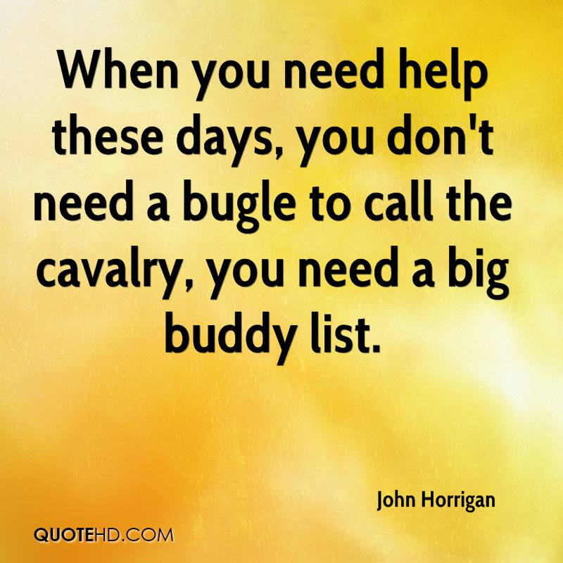 When you need help these days, you don't need a bugle to call the cavalry, you need a big buddy list.