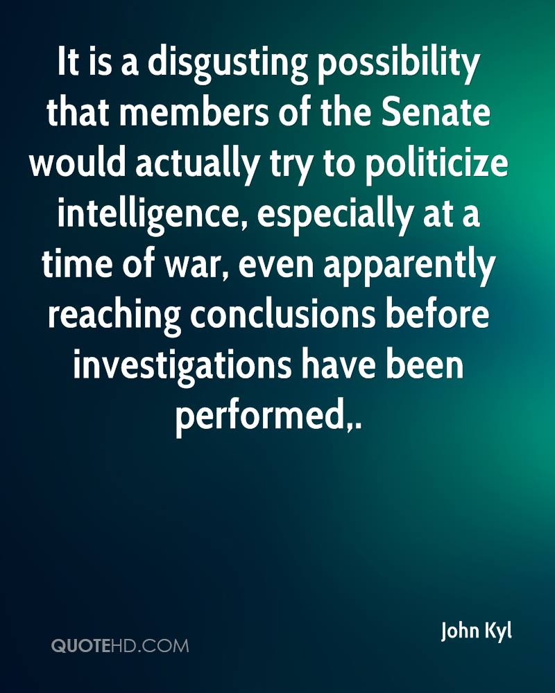 It is a disgusting possibility that members of the Senate would actually try to politicize intelligence, especially at a time of war, even apparently reaching conclusions before investigations have been performed.