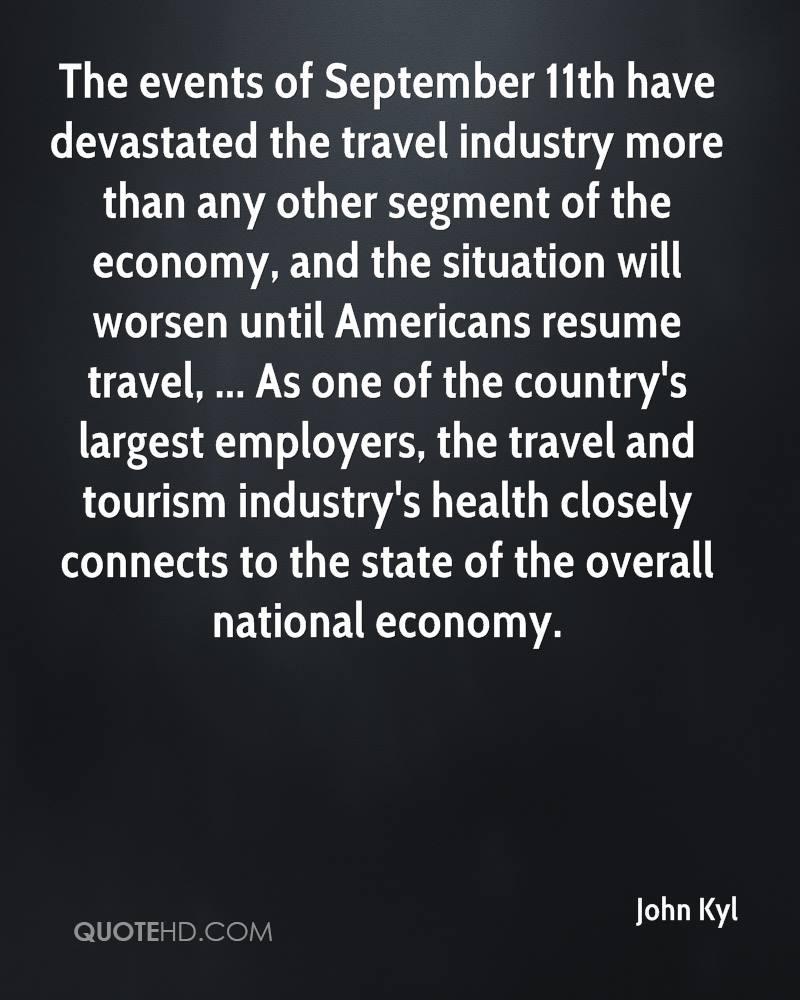 The events of September 11th have devastated the travel industry more than any other segment of the economy, and the situation will worsen until Americans resume travel, ... As one of the country's largest employers, the travel and tourism industry's health closely connects to the state of the overall national economy.