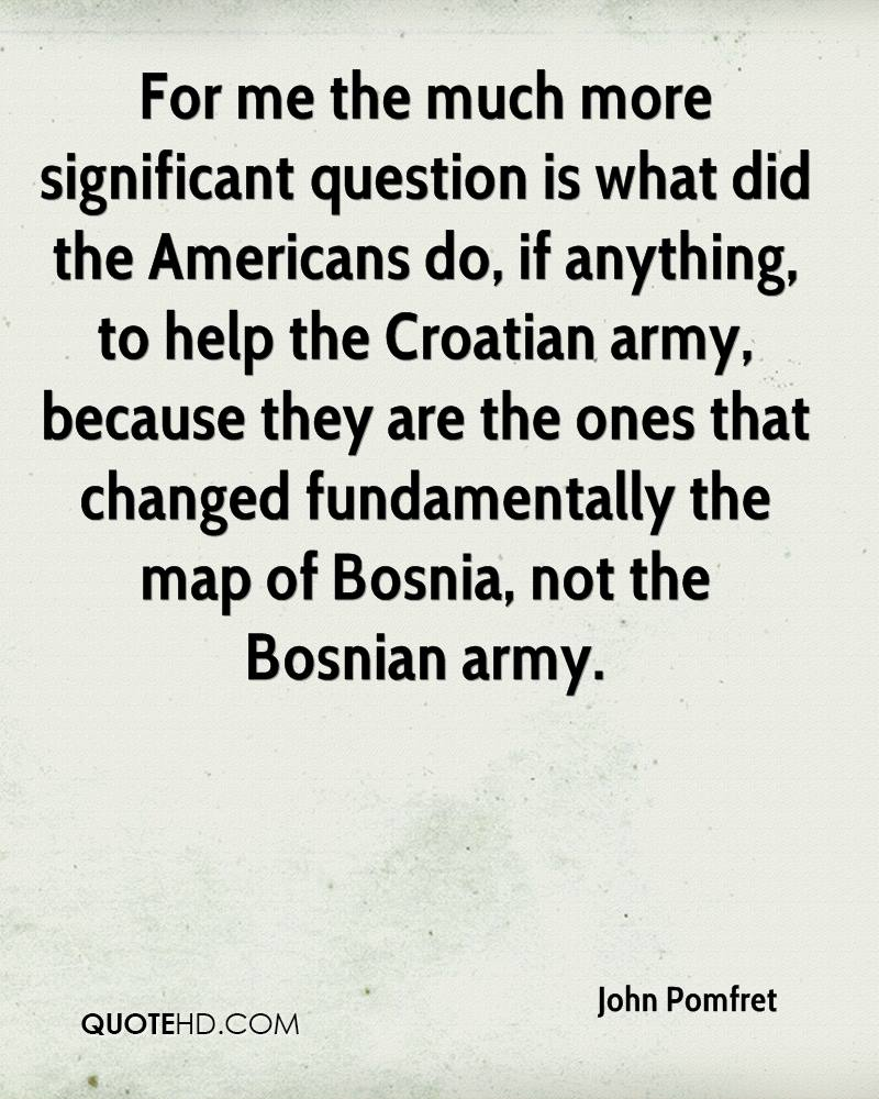For me the much more significant question is what did the Americans do, if anything, to help the Croatian army, because they are the ones that changed fundamentally the map of Bosnia, not the Bosnian army.
