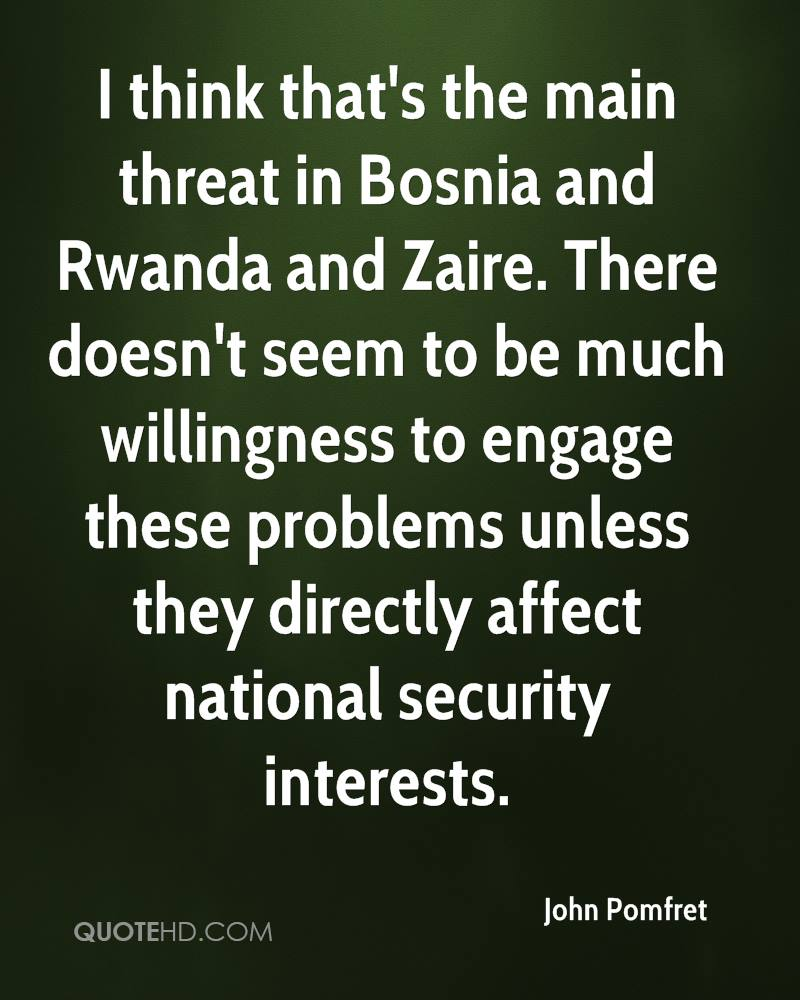 I think that's the main threat in Bosnia and Rwanda and Zaire. There doesn't seem to be much willingness to engage these problems unless they directly affect national security interests.