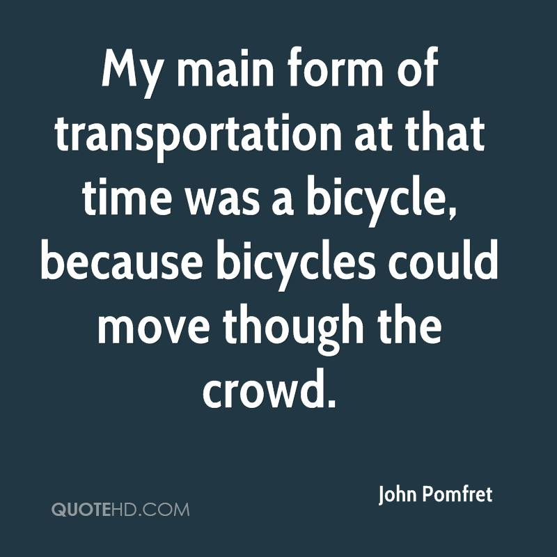 My main form of transportation at that time was a bicycle, because bicycles could move though the crowd.