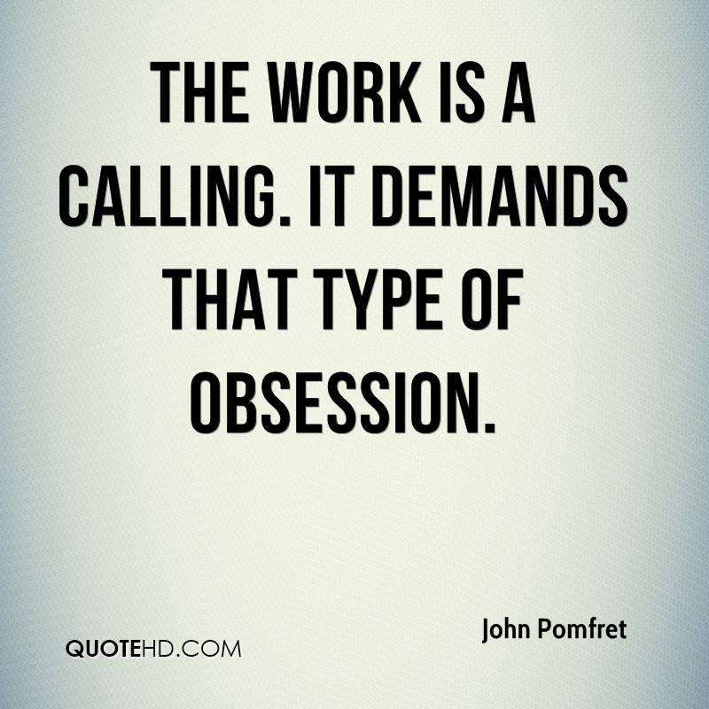 The work is a calling. It demands that type of obsession.