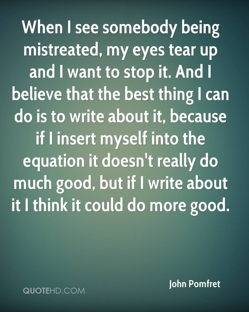 When I see somebody being mistreated, my eyes tear up and I want to stop it. And I believe that the best thing I can do is to write about it, because if I insert myself into the equation it doesn't really do much good, but if I write about it I think it could do more good.