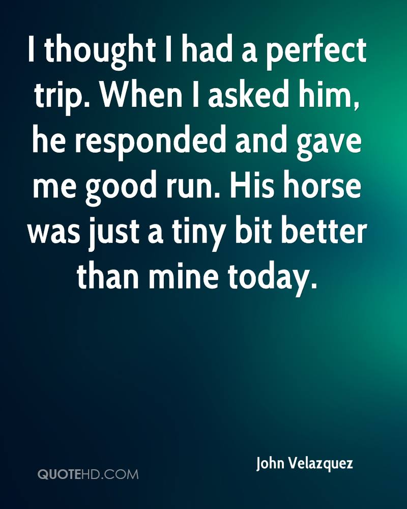 I thought I had a perfect trip. When I asked him, he responded and gave me good run. His horse was just a tiny bit better than mine today.